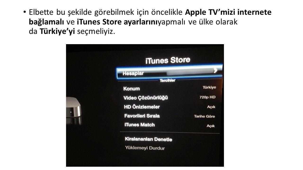Elbette bu şekilde görebilmek için öncelikle Apple TV'mizi internete bağlamalı ve iTunes Store ayarlarınıyapmalı ve ülke olarak da Türkiye'yi seçmeliyiz.
