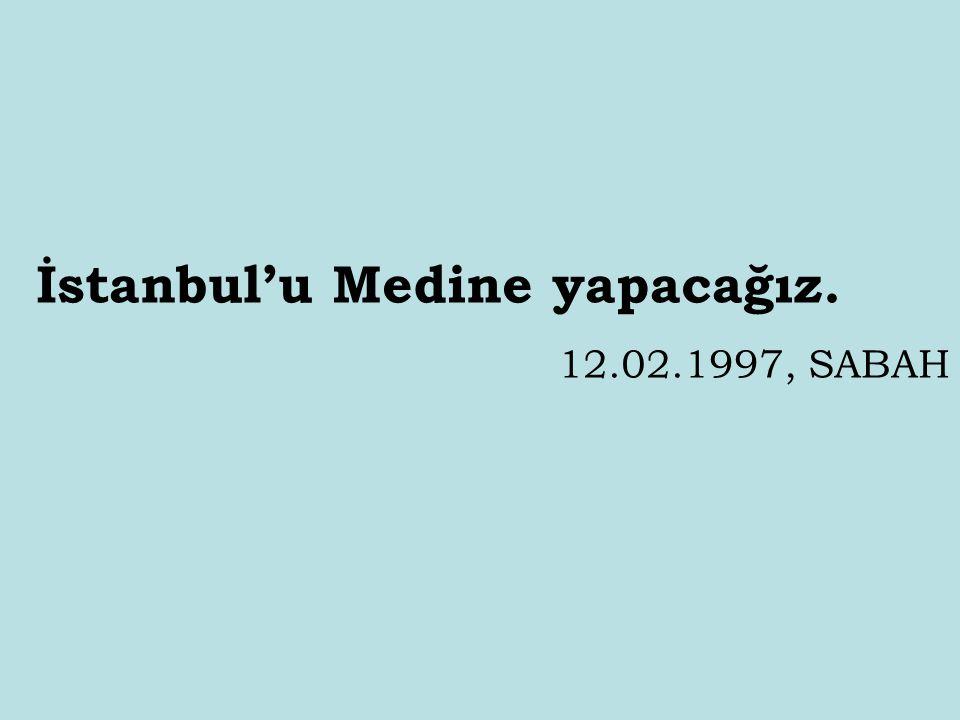 İstanbul'u Medine yapacağız.