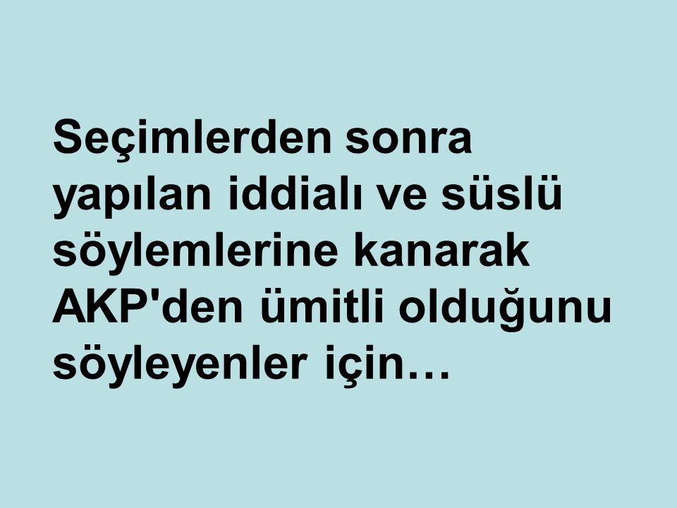Seçimlerden sonra yapılan iddialı ve süslü söylemlerine kanarak AKP den ümitli olduğunu söyleyenler için…