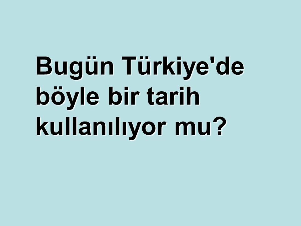 Bugün Türkiye de böyle bir tarih kullanılıyor mu