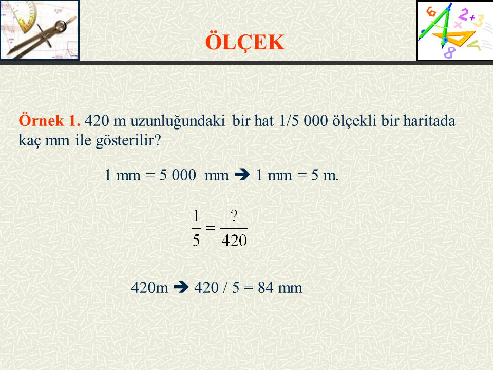 ÖLÇEK Örnek 1. 420 m uzunluğundaki bir hat 1/5 000 ölçekli bir haritada kaç mm ile gösterilir 1 mm = 5 000 mm  1 mm = 5 m.