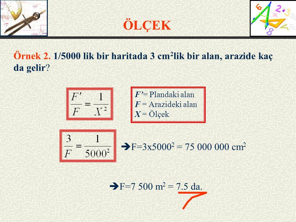ÖLÇEK Örnek 2. 1/5000 lik bir haritada 3 cm2lik bir alan, arazide kaç da gelir F'= Plandaki alan.
