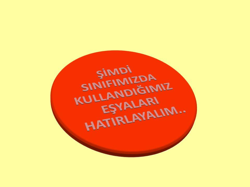 ŞİMDİ SINIFIMIZDA KULLANDIĞIMIZ EŞYALARI HATIRLAYALIM..