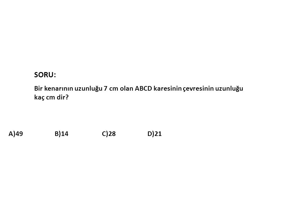 SORU: Bir kenarının uzunluğu 7 cm olan ABCD karesinin çevresinin uzunluğu kaç cm dir