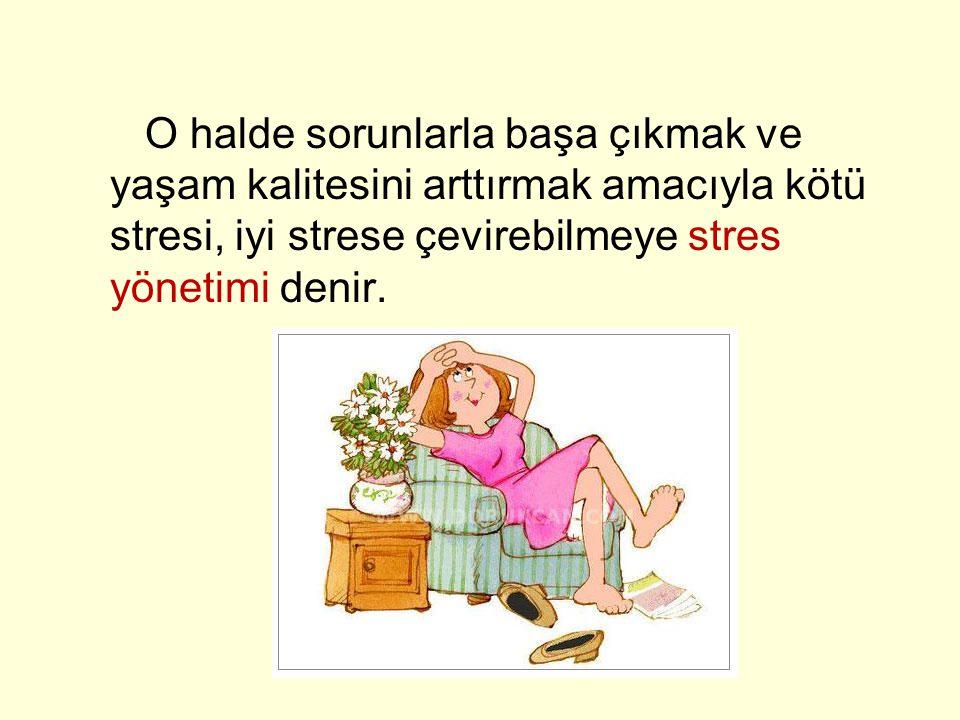 O halde sorunlarla başa çıkmak ve yaşam kalitesini arttırmak amacıyla kötü stresi, iyi strese çevirebilmeye stres yönetimi denir.