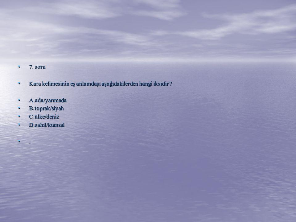 7. soru Kara kelimesinin eş anlamdaşı aşağıdakilerden hangi iksidir A.ada/yarımada. B.toprak/siyah.