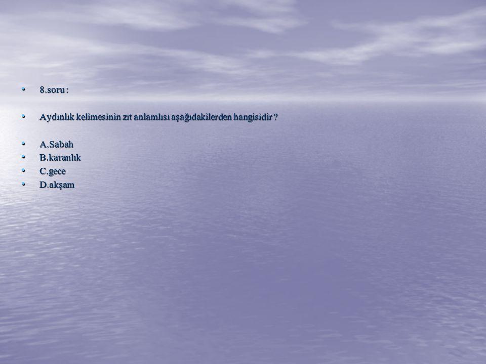 8.soru : Aydınlık kelimesinin zıt anlamlısı aşağıdakilerden hangisidir A.Sabah. B.karanlık. C.gece.