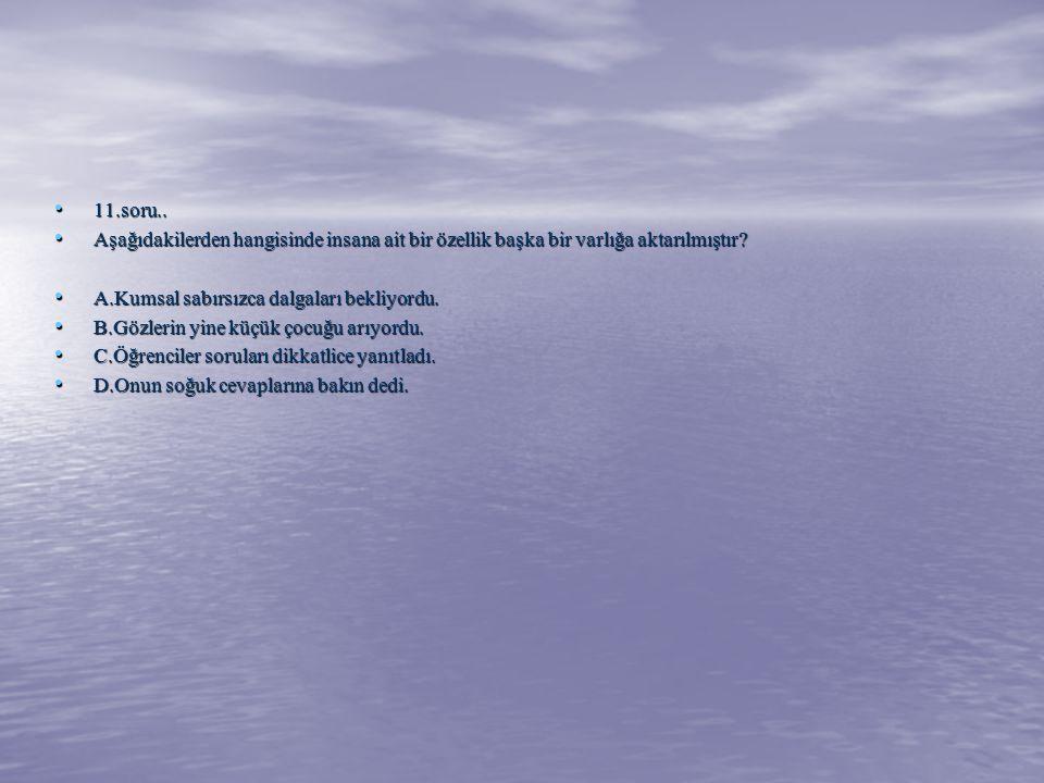 11.soru.. Aşağıdakilerden hangisinde insana ait bir özellik başka bir varlığa aktarılmıştır A.Kumsal sabırsızca dalgaları bekliyordu.