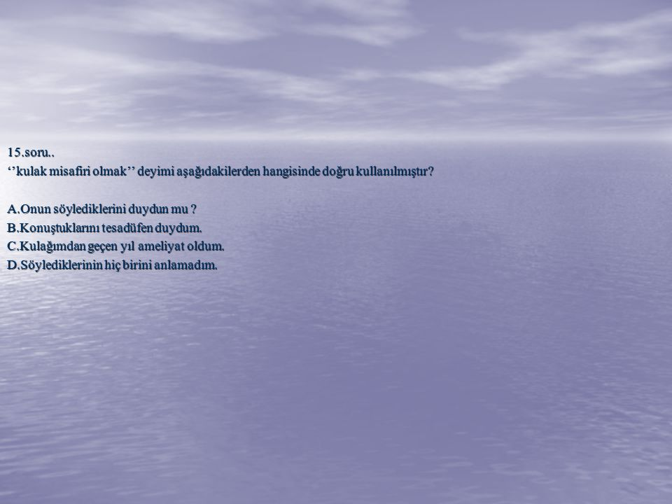 15.soru.. ''kulak misafiri olmak'' deyimi aşağıdakilerden hangisinde doğru kullanılmıştır A.Onun söylediklerini duydun mu
