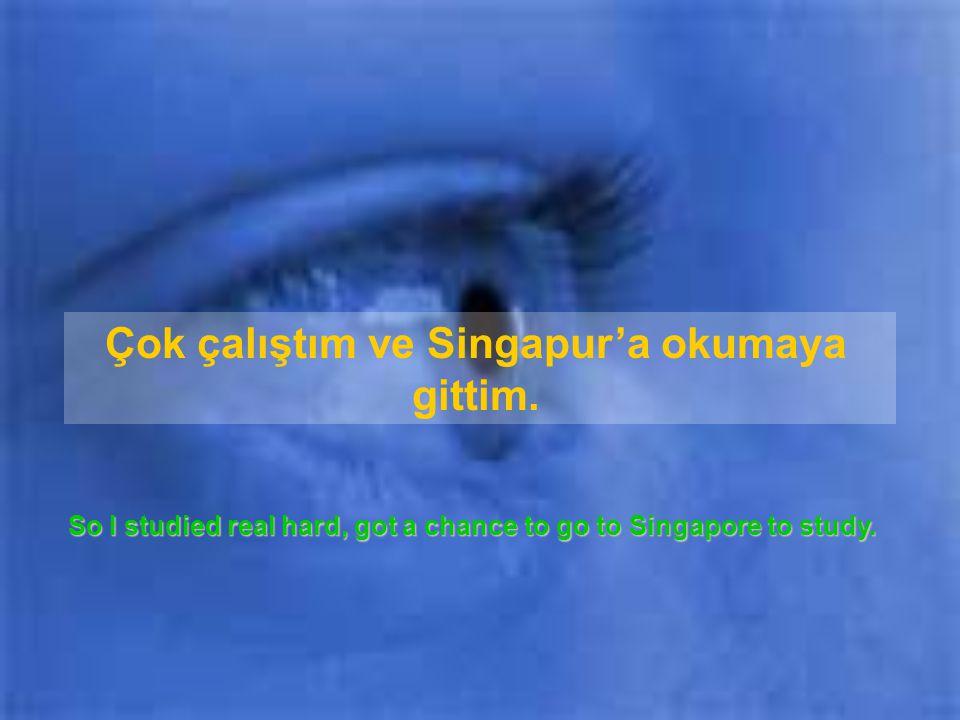 Çok çalıştım ve Singapur'a okumaya gittim.