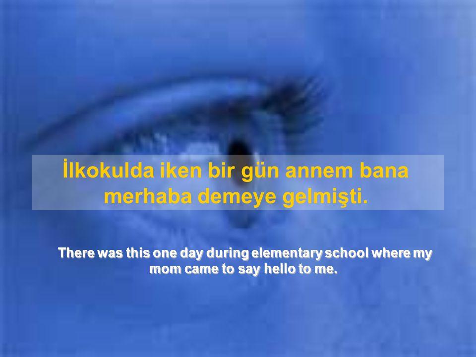 İlkokulda iken bir gün annem bana merhaba demeye gelmişti.