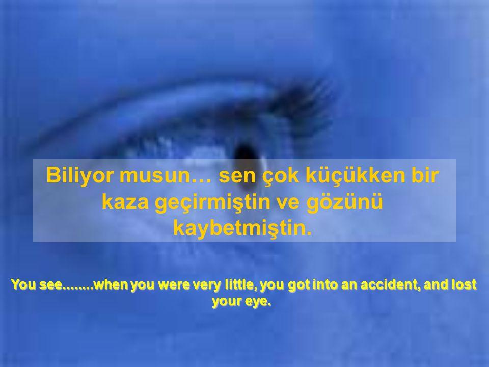 Biliyor musun… sen çok küçükken bir kaza geçirmiştin ve gözünü kaybetmiştin.