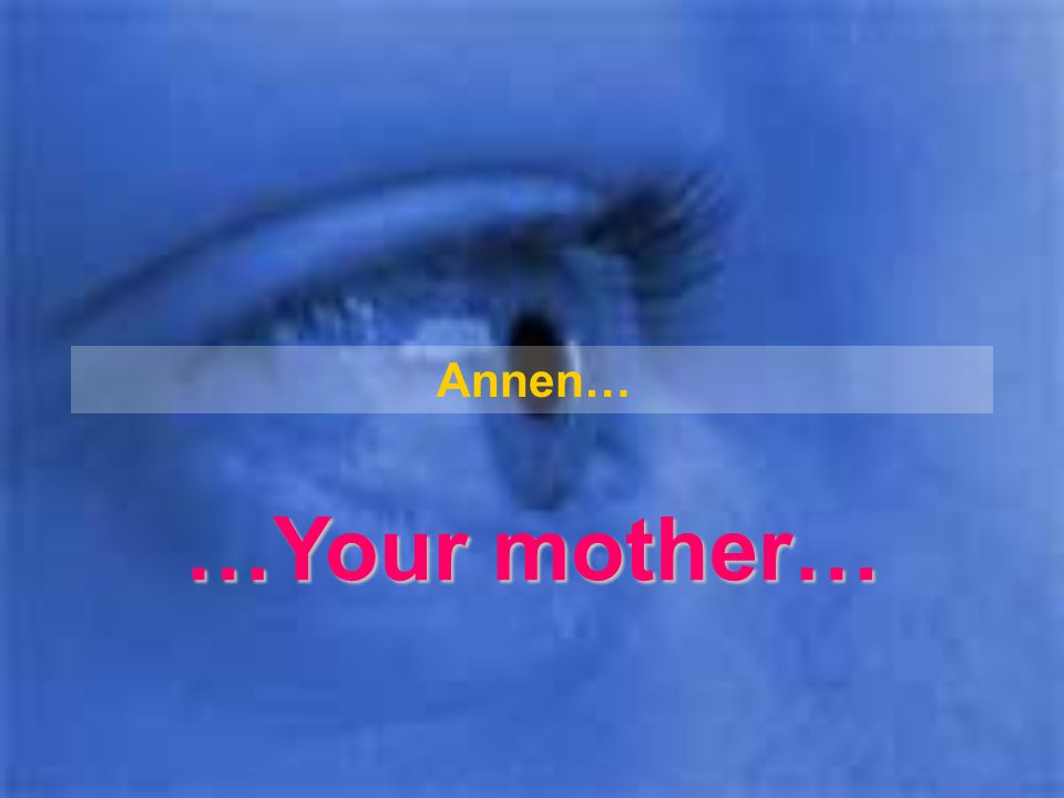 Annen… …Your mother…