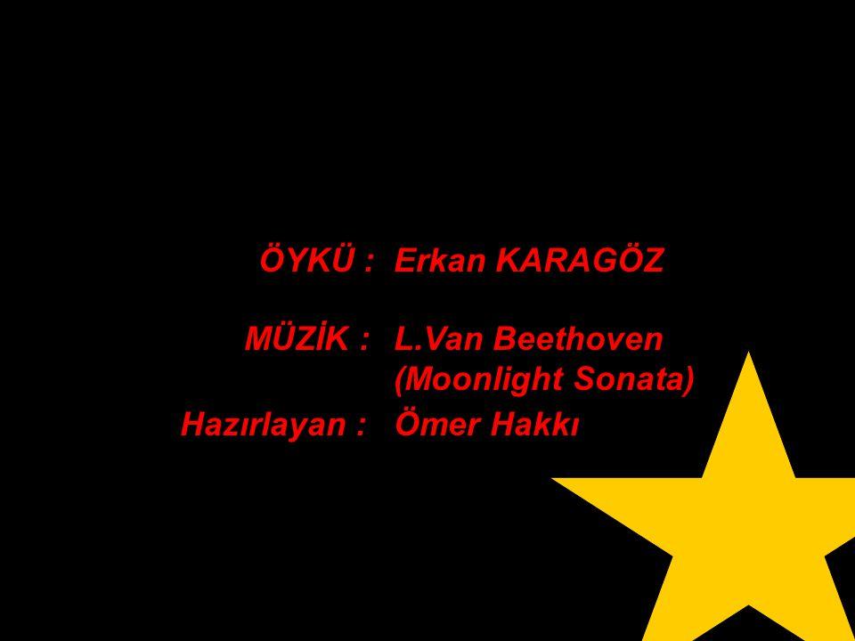 ÖYKÜ : Erkan KARAGÖZ MÜZİK : L.Van Beethoven (Moonlight Sonata) Hazırlayan : Ömer Hakkı