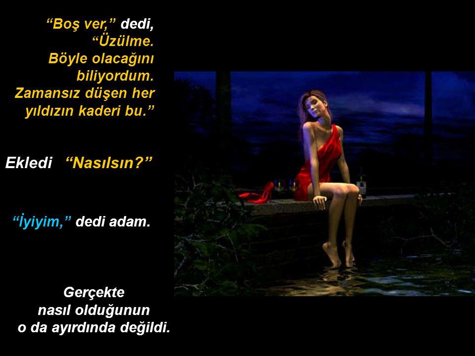 Ekledi Nasılsın Boş ver, dedi, Üzülme.