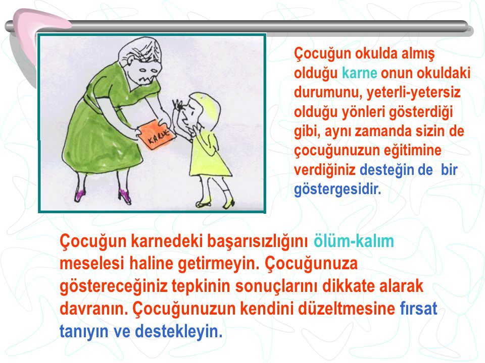 Çocuğun okulda almış olduğu karne onun okuldaki durumunu, yeterli-yetersiz olduğu yönleri gösterdiği gibi, aynı zamanda sizin de çocuğunuzun eğitimine verdiğiniz desteğin de bir göstergesidir.