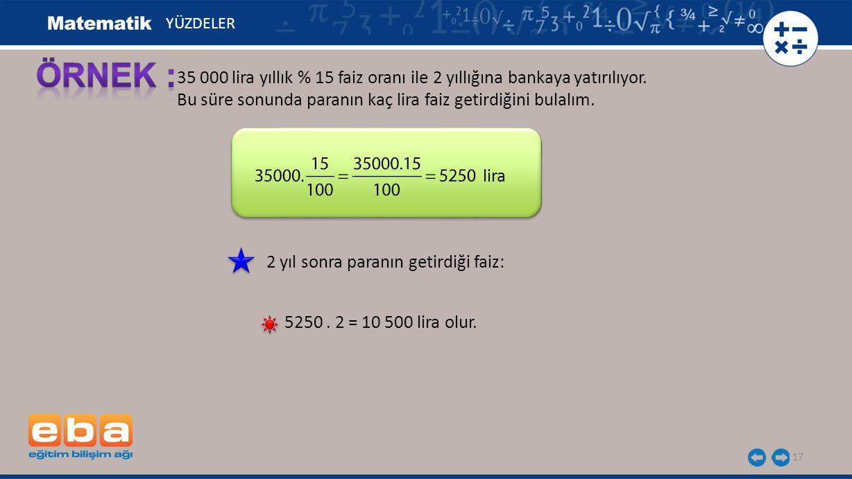 YÜZDELER ÖRNEK : 35 000 lira yıllık % 15 faiz oranı ile 2 yıllığına bankaya yatırılıyor. Bu süre sonunda paranın kaç lira faiz getirdiğini bulalım.