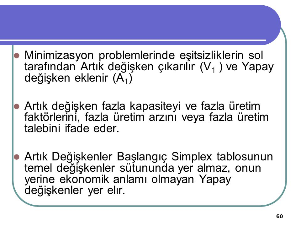 Minimizasyon problemlerinde eşitsizliklerin sol tarafından Artık değişken çıkarılır (V1 ) ve Yapay değişken eklenir (A1)