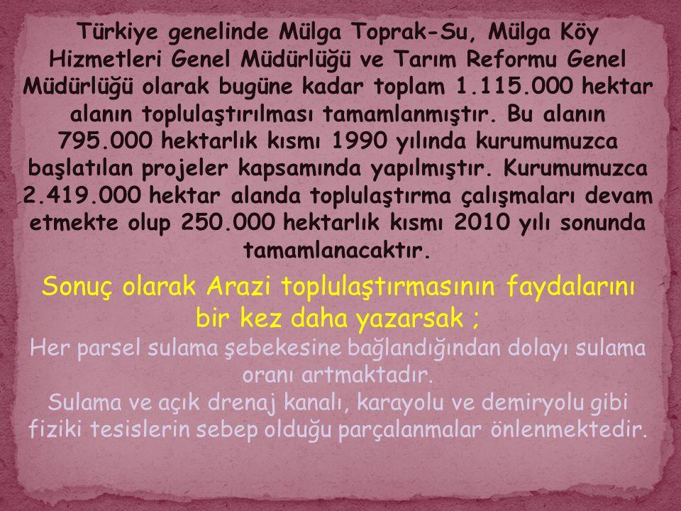 Türkiye genelinde Mülga Toprak-Su, Mülga Köy Hizmetleri Genel Müdürlüğü ve Tarım Reformu Genel Müdürlüğü olarak bugüne kadar toplam 1.115.000 hektar alanın toplulaştırılması tamamlanmıştır. Bu alanın 795.000 hektarlık kısmı 1990 yılında kurumumuzca başlatılan projeler kapsamında yapılmıştır. Kurumumuzca 2.419.000 hektar alanda toplulaştırma çalışmaları devam etmekte olup 250.000 hektarlık kısmı 2010 yılı sonunda tamamlanacaktır.