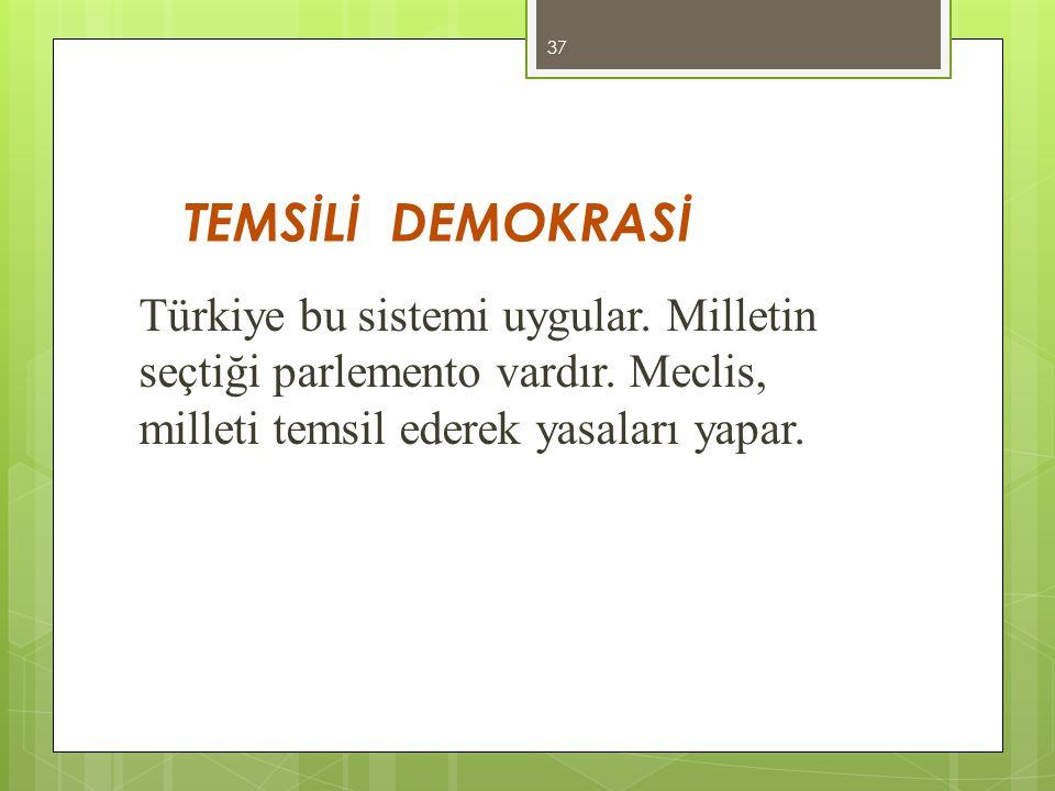 TEMSİLİ DEMOKRASİ Türkiye bu sistemi uygular. Milletin seçtiği parlemento vardır.