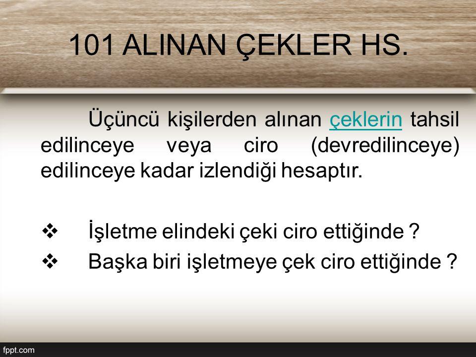 101 ALINAN ÇEKLER HS. Üçüncü kişilerden alınan çeklerin tahsil edilinceye veya ciro (devredilinceye) edilinceye kadar izlendiği hesaptır.