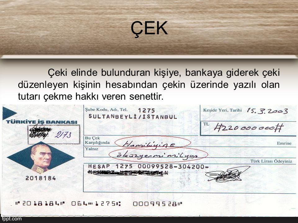 ÇEK Çeki elinde bulunduran kişiye, bankaya giderek çeki düzenleyen kişinin hesabından çekin üzerinde yazılı olan tutarı çekme hakkı veren senettir.