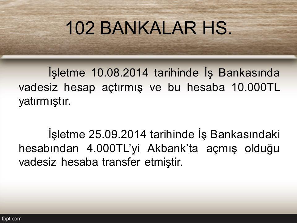 102 BANKALAR HS. İşletme 10.08.2014 tarihinde İş Bankasında vadesiz hesap açtırmış ve bu hesaba 10.000TL yatırmıştır.