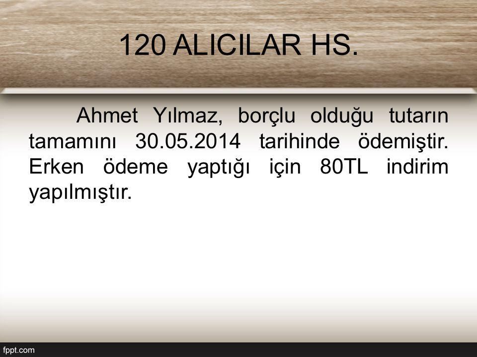 120 ALICILAR HS. Ahmet Yılmaz, borçlu olduğu tutarın tamamını 30.05.2014 tarihinde ödemiştir.