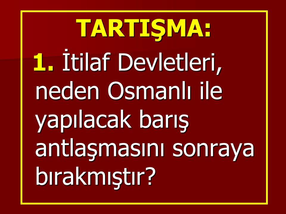 TARTIŞMA: 1. İtilaf Devletleri, neden Osmanlı ile yapılacak barış antlaşmasını sonraya bırakmıştır