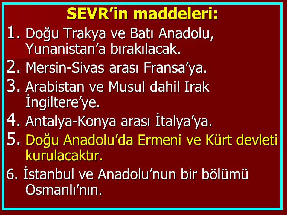 SEVR'in maddeleri: Doğu Trakya ve Batı Anadolu, Yunanistan'a bırakılacak. Mersin-Sivas arası Fransa'ya.