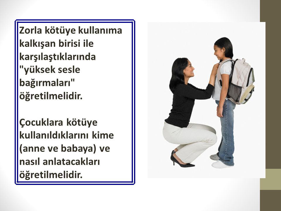 Zorla kötüye kullanıma kalkışan birisi ile karşılaştıklarında yüksek sesle bağırmaları öğretilmelidir.