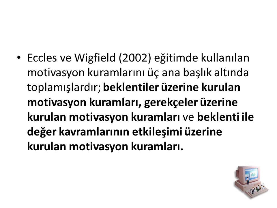Eccles ve Wigfield (2002) eğitimde kullanılan motivasyon kuramlarını üç ana başlık altında toplamışlardır; beklentiler üzerine kurulan motivasyon kuramları, gerekçeler üzerine kurulan motivasyon kuramları ve beklenti ile değer kavramlarının etkileşimi üzerine kurulan motivasyon kuramları.