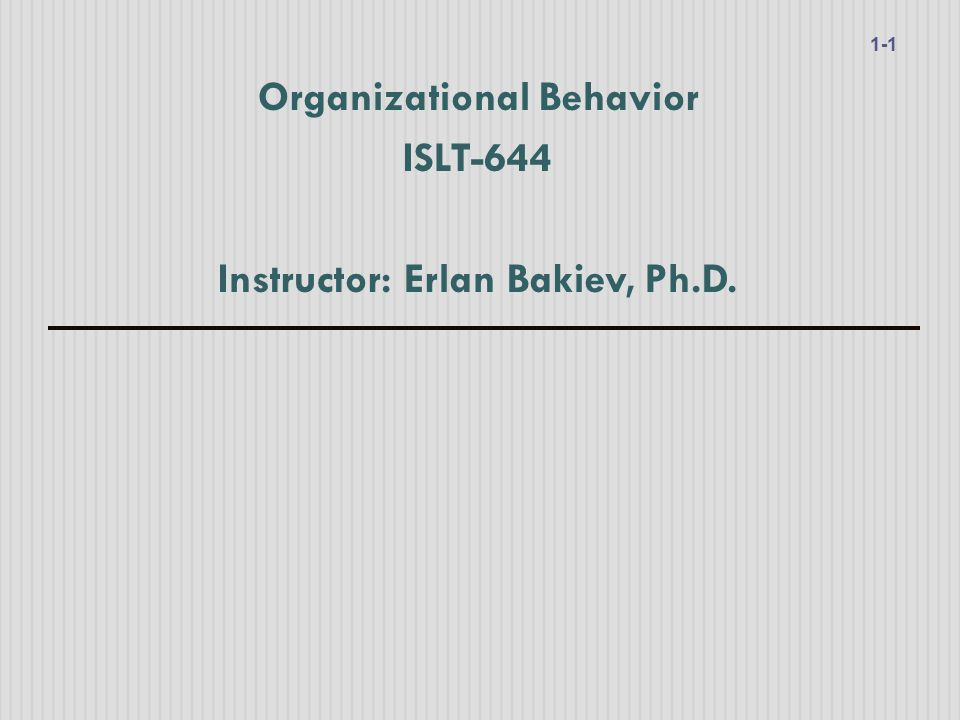Organizational Behavior ISLT-644 Instructor: Erlan Bakiev, Ph.D.