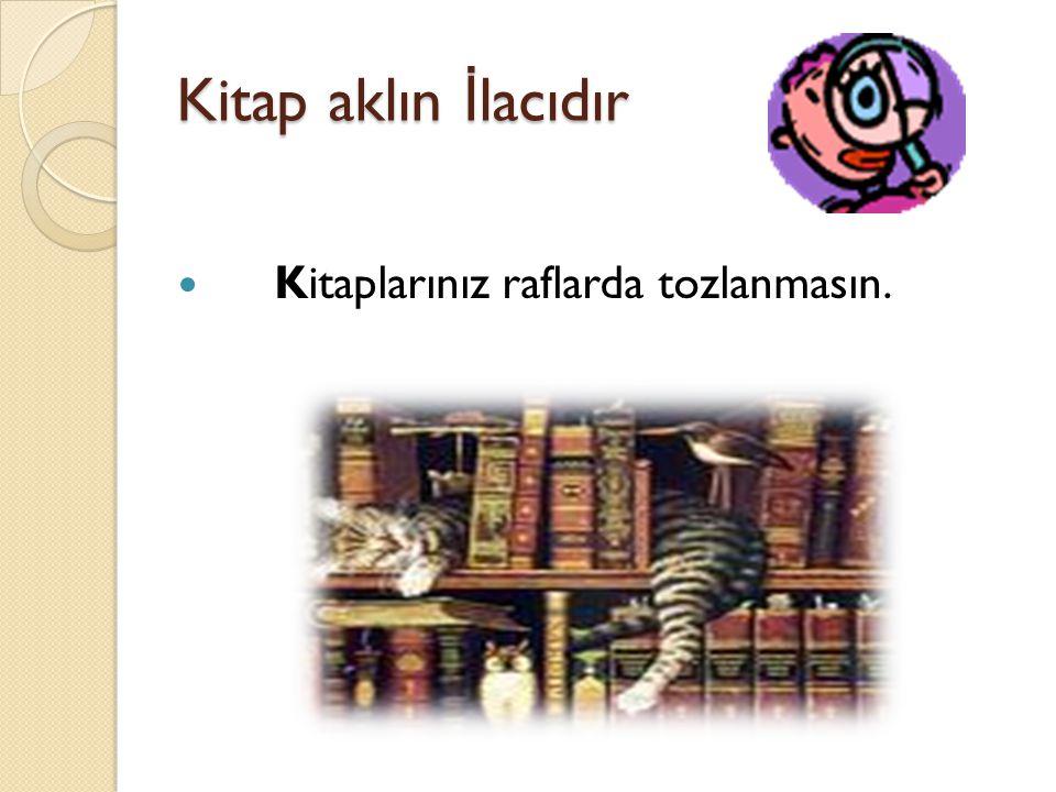 Kitap aklın İlacıdır Kitaplarınız raflarda tozlanmasın.