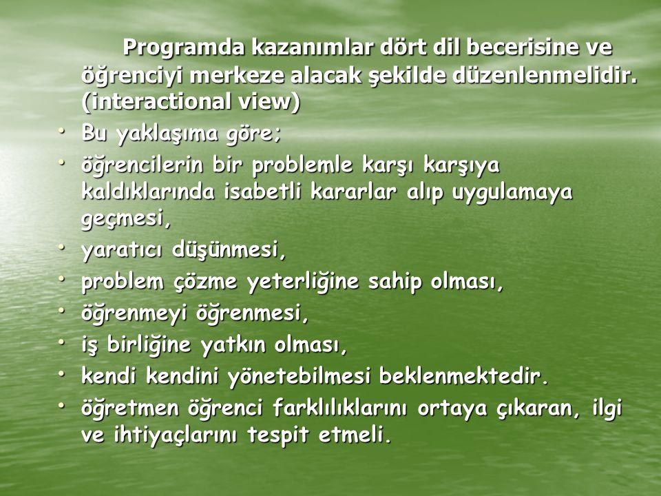 Programda kazanımlar dört dil becerisine ve öğrenciyi merkeze alacak şekilde düzenlenmelidir. (interactional view)