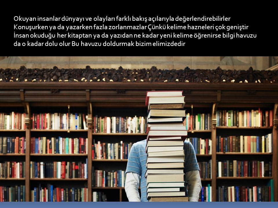 Okuyan insanlar dünyayı ve olayları farklı bakış açılarıyla değerlendirebilirler Konuşurken ya da yazarken fazla zorlanmazlar Çünkü kelime hazneleri çok geniştir İnsan okuduğu her kitaptan ya da yazıdan ne kadar yeni kelime öğrenirse bilgi havuzu da o kadar dolu olur Bu havuzu doldurmak bizim elimizdedir