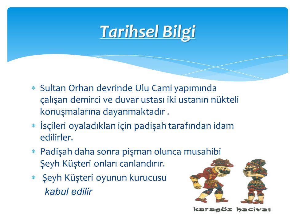 Tarihsel Bilgi Sultan Orhan devrinde Ulu Cami yapımında çalışan demirci ve duvar ustası iki ustanın nükteli konuşmalarına dayanmaktadır .