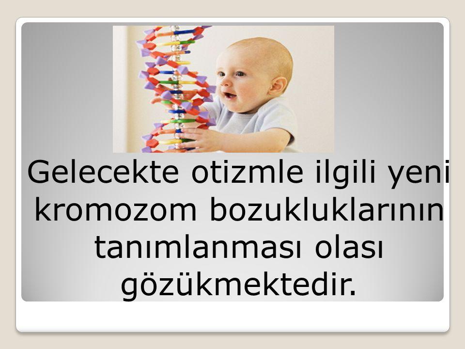 Gelecekte otizmle ilgili yeni kromozom bozukluklarının tanımlanması olası gözükmektedir.