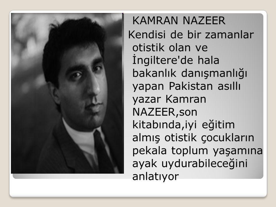 KAMRAN NAZEER Kendisi de bir zamanlar otistik olan ve İngiltere de hala bakanlık danışmanlığı yapan Pakistan asıllı yazar Kamran NAZEER,son kitabında,iyi eğitim almış otistik çocukların pekala toplum yaşamına ayak uydurabileceğini anlatıyor