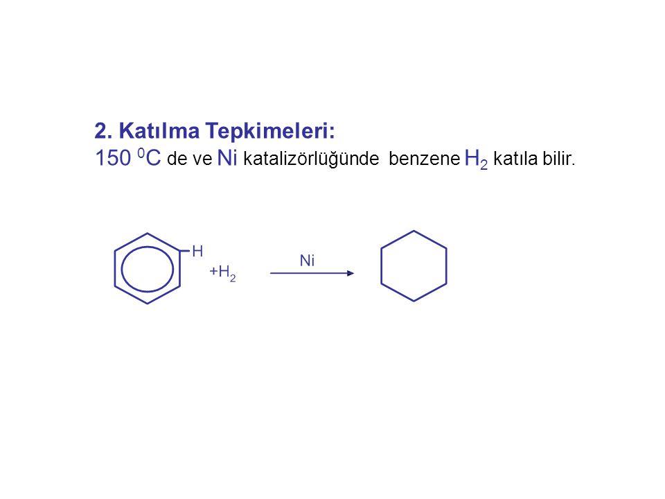 2. Katılma Tepkimeleri: 150 0C de ve Ni katalizörlüğünde benzene H2 katıla bilir.