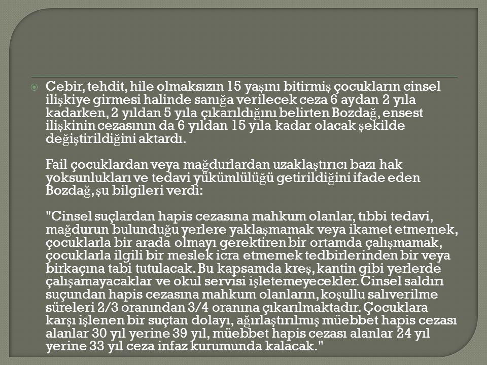 Cebir, tehdit, hile olmaksızın 15 yaşını bitirmiş çocukların cinsel ilişkiye girmesi halinde sanığa verilecek ceza 6 aydan 2 yıla kadarken, 2 yıldan 5 yıla çıkarıldığını belirten Bozdağ, ensest ilişkinin cezasının da 6 yıldan 15 yıla kadar olacak şekilde değiştirildiğini aktardı.