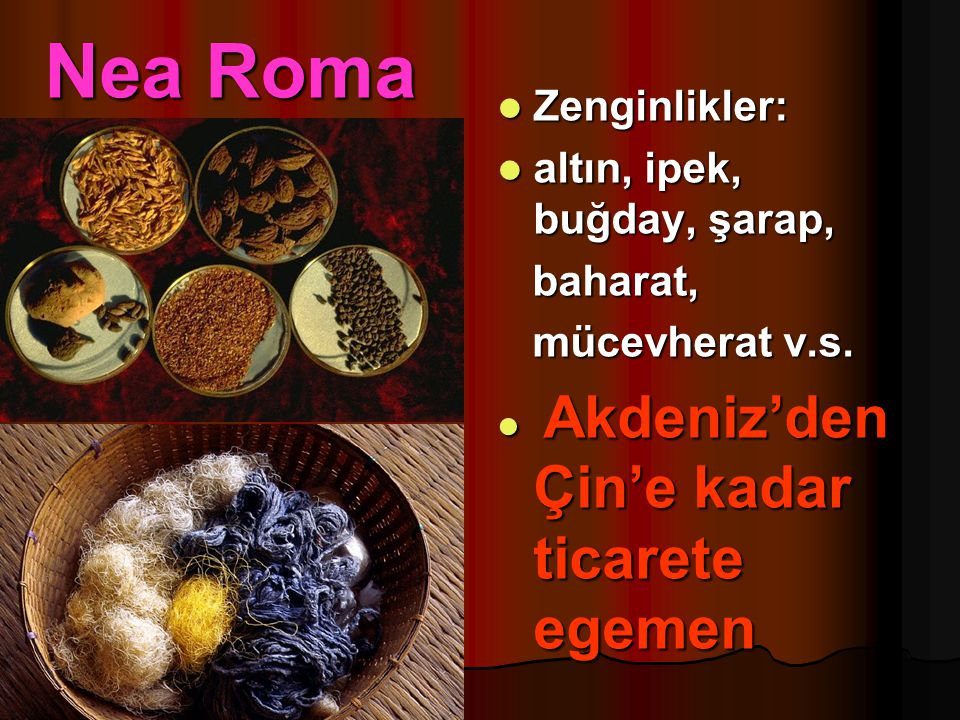 Nea Roma Zenginlikler: altın, ipek, buğday, şarap, baharat,