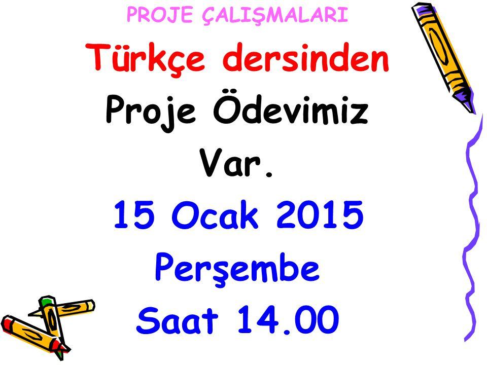 Türkçe dersinden Proje Ödevimiz Var. 15 Ocak 2015 Perşembe Saat 14.00
