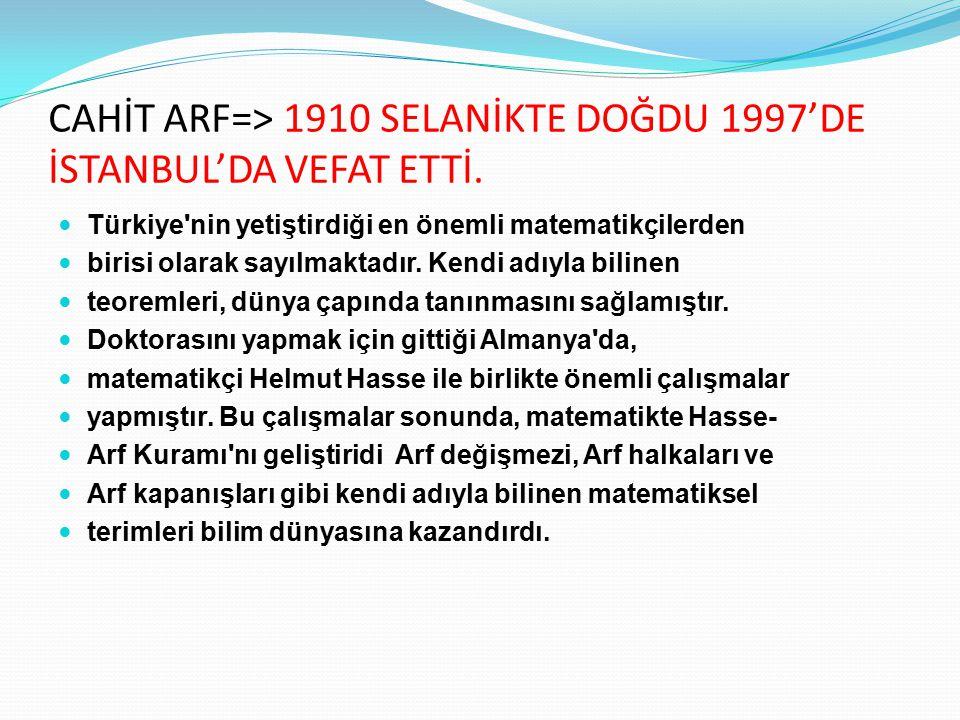 CAHİT ARF=> 1910 SELANİKTE DOĞDU 1997'DE İSTANBUL'DA VEFAT ETTİ.