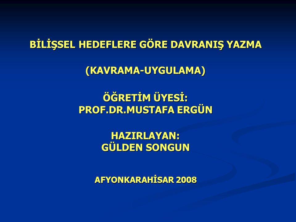 BİLİŞSEL HEDEFLERE GÖRE DAVRANIŞ YAZMA (KAVRAMA-UYGULAMA) ÖĞRETİM ÜYESİ: PROF.DR.MUSTAFA ERGÜN HAZIRLAYAN: GÜLDEN SONGUN AFYONKARAHİSAR 2008