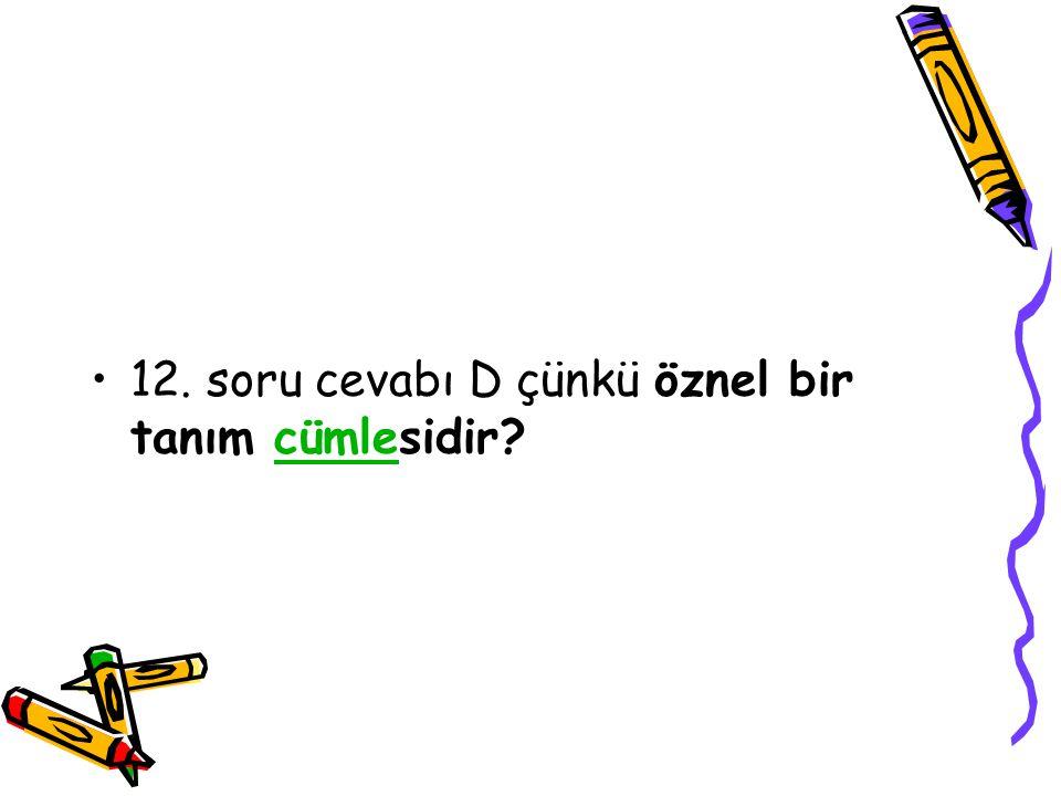 12. soru cevabı D çünkü öznel bir tanım cümlesidir