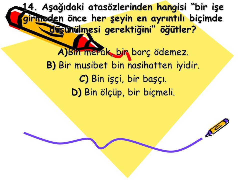 B) Bir musibet bin nasihatten iyidir. C) Bin işçi, bir başçı.