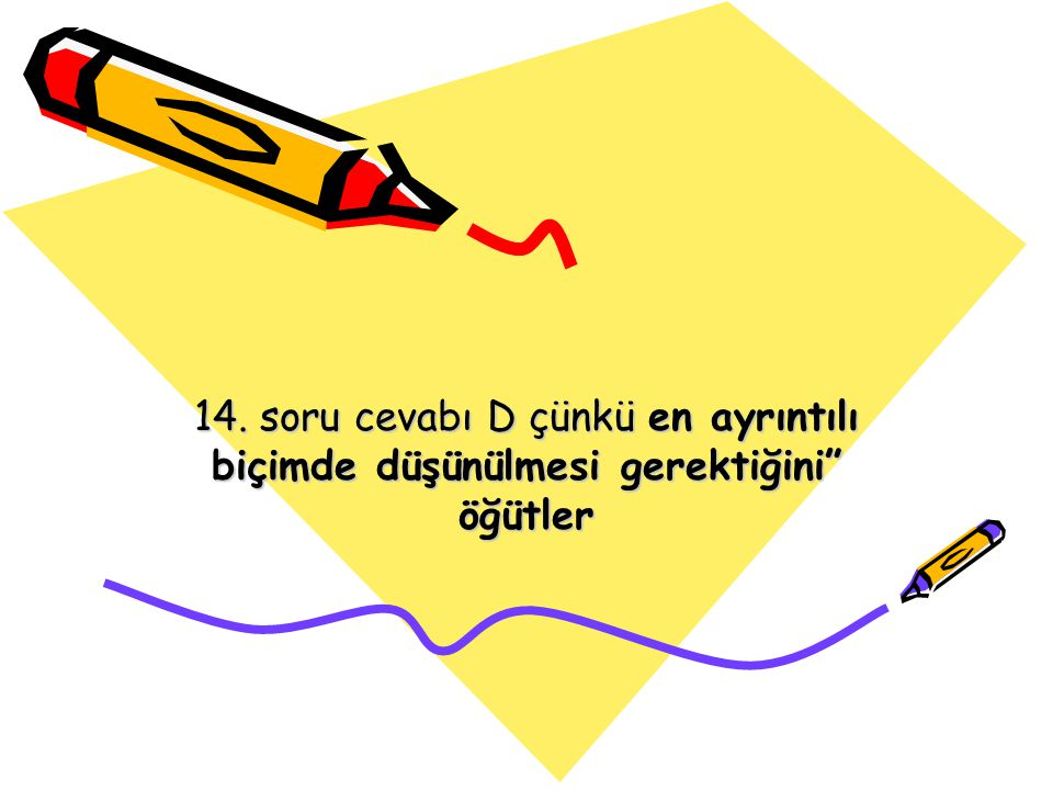 14. soru cevabı D çünkü en ayrıntılı biçimde düşünülmesi gerektiğini öğütler