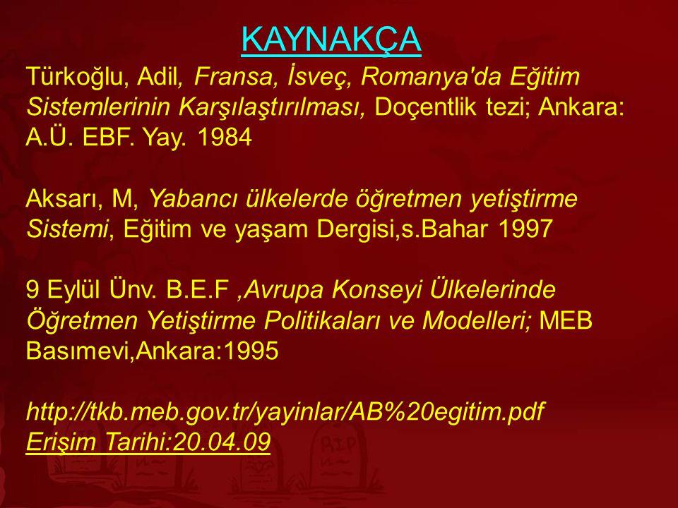KAYNAKÇA Türkoğlu, Adil, Fransa, İsveç, Romanya da Eğitim Sistemlerinin Karşılaştırılması, Doçentlik tezi; Ankara: A.Ü. EBF. Yay. 1984.