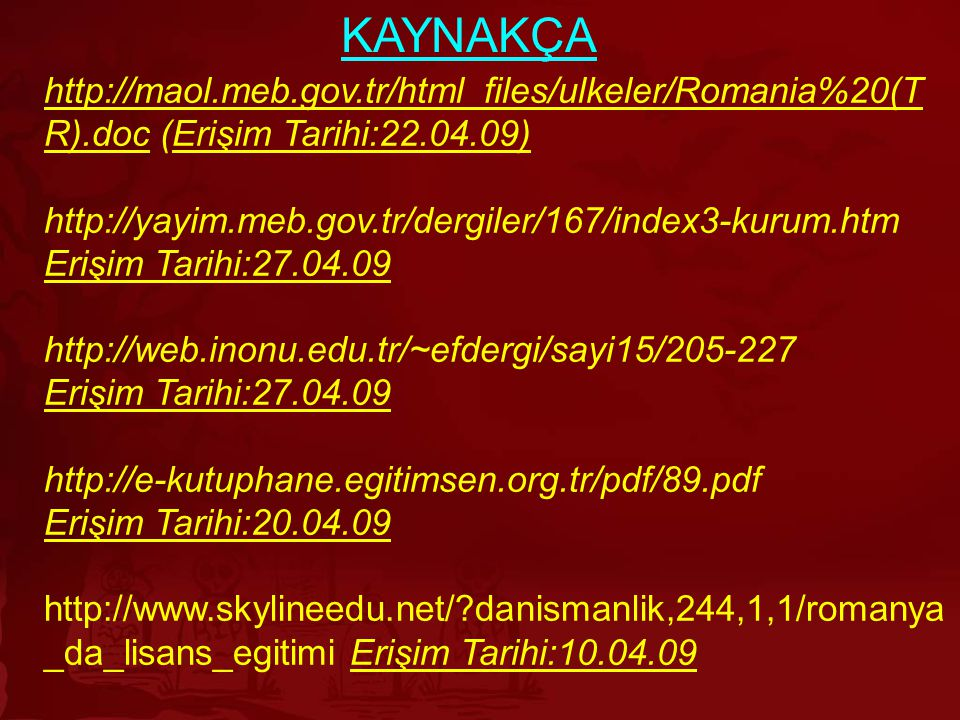 KAYNAKÇA http://maol.meb.gov.tr/html_files/ulkeler/Romania%20(TR).doc (Erişim Tarihi:22.04.09) http://yayim.meb.gov.tr/dergiler/167/index3-kurum.htm.